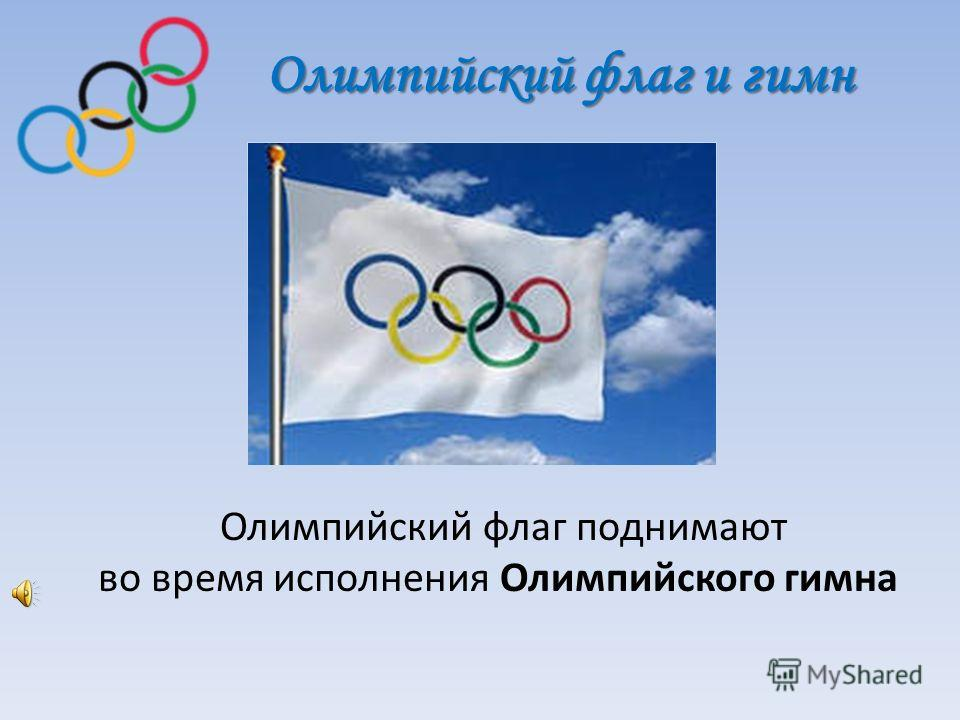 Олимпийский флаг и гимн Олимпийский флаг и гимн Олимпийский флаг поднимают во время исполнения Олимпийского гимна