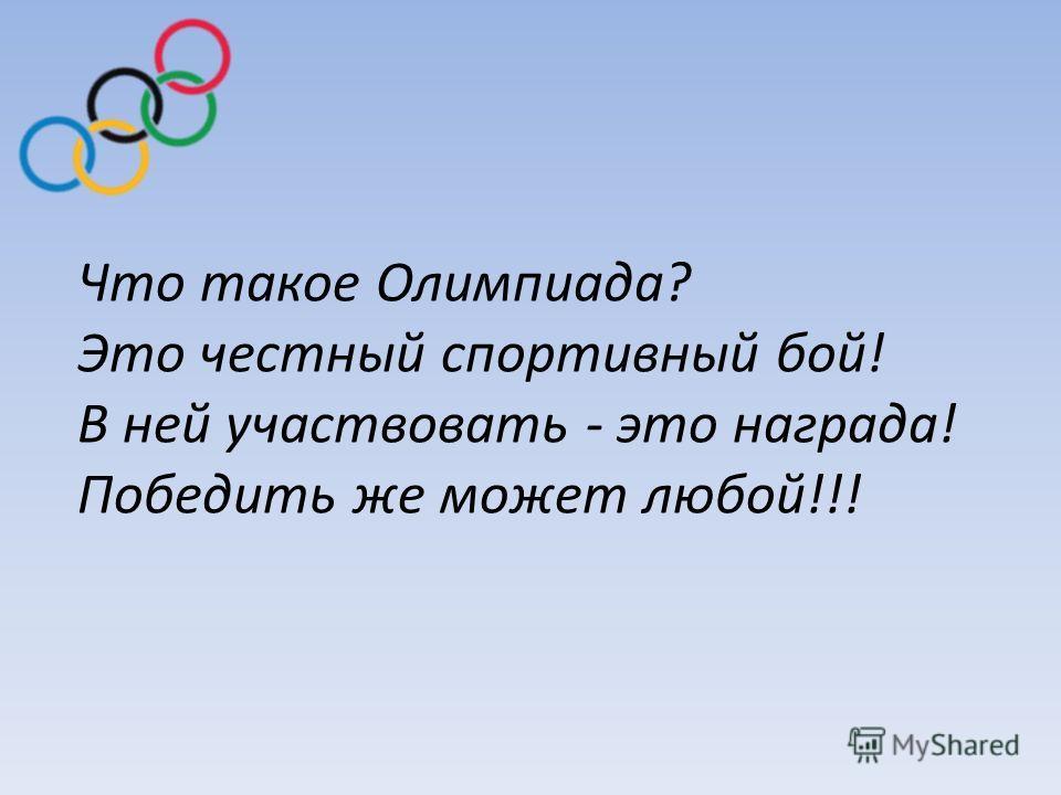 Что такое Олимпиада? Это честный спортивный бой! В ней участвовать - это награда! Победить же может любой!!!