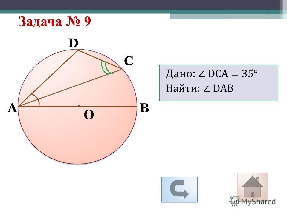 Задача 9 О С D АB Дано: DСА = 35° Найти: DАВ