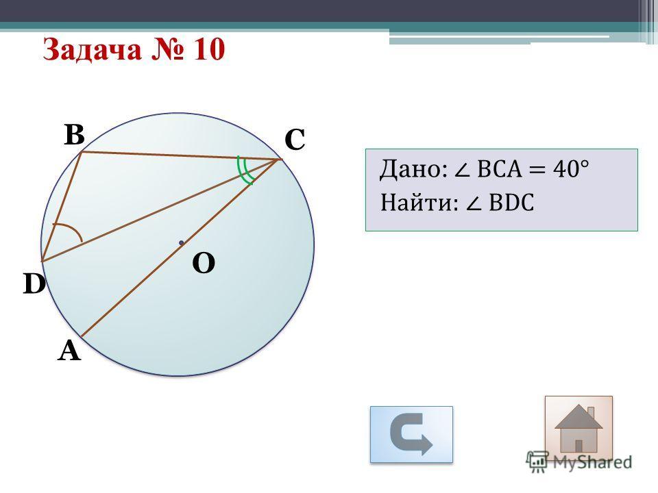 Задача 10 О С D B А Дано: ВСА = 40° Найти: ВDС