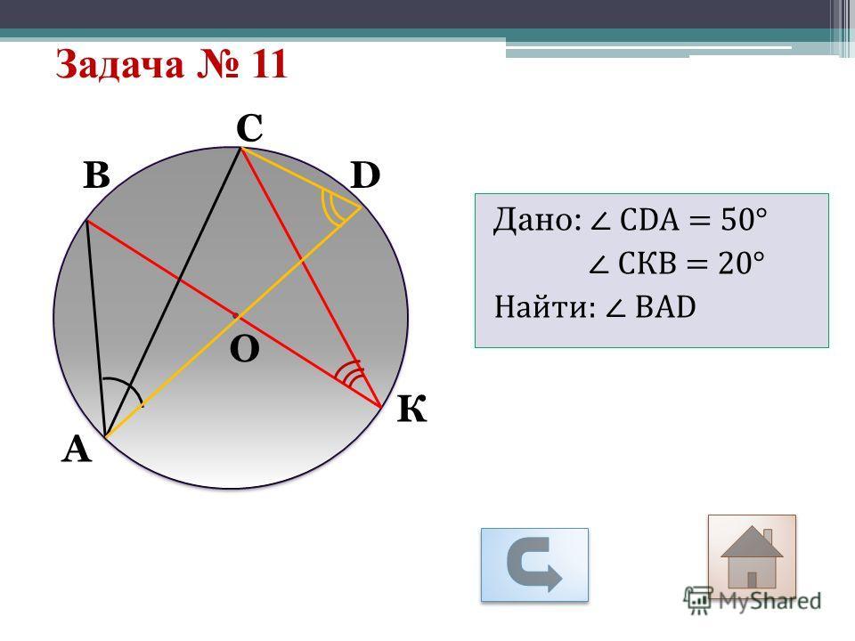 Задача 11 О С DB А К Дано: СDА = 50° СКВ = 20° Найти: ВАD