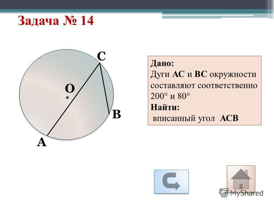 Задача 14 А С О В Дано: Дуги АС и ВС окружности составляют соответственно 200° и 80° Найти: вписанный угол АСВ
