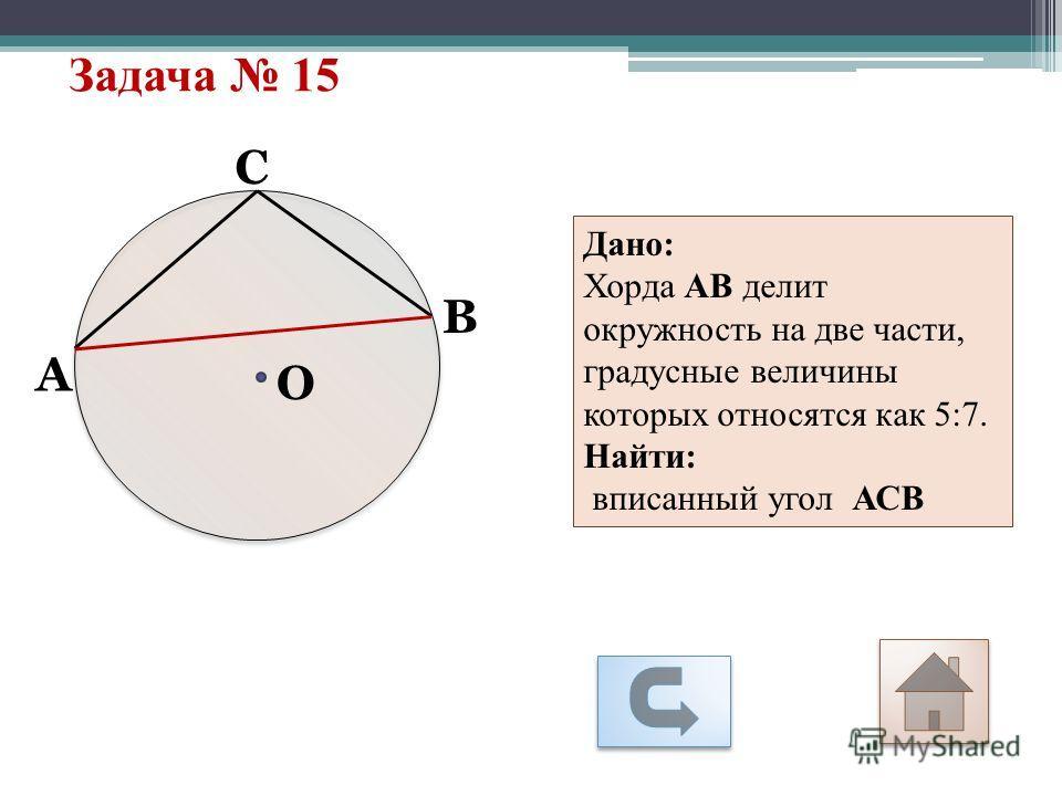 Задача 15 А С О В Дано: Хорда АВ делит окружность на две части, градусные величины которых относятся как 5:7. Найти: вписанный угол АСВ