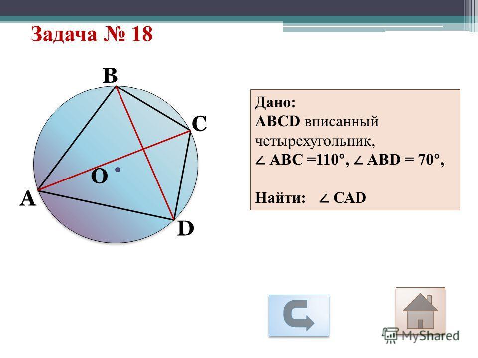 Задача 18 А С О D В Дано: АВСD вписанный четырехугольник, АВС =110°, АВD = 70°, Найти: САD