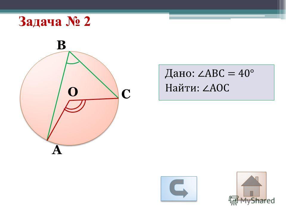 Дано: АВС = 40° Найти: АОС Задача 2 А С В О