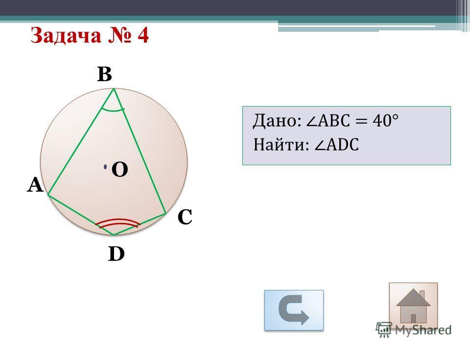 Задача 4 D А С В O Дано: АВС = 40° Найти: АDС