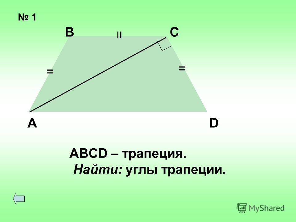 1 = = = ВС АD ABCD – трапеция. Найти: углы трапеции.