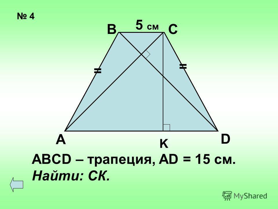 4 = = А ВС D K 5 см ABCD – трапеция, AD = 15 см. Найти: СК.