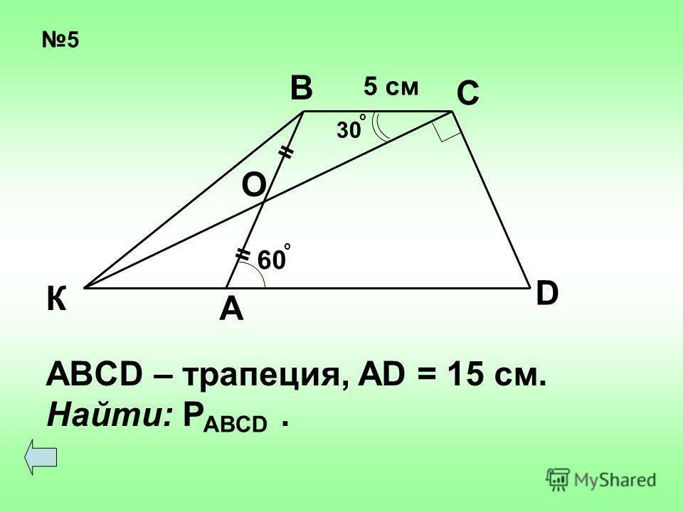 5 = = 60 о 30 о О А К В С D 5 см ABCD – трапеция, AD = 15 см. Найти: P. ABCD