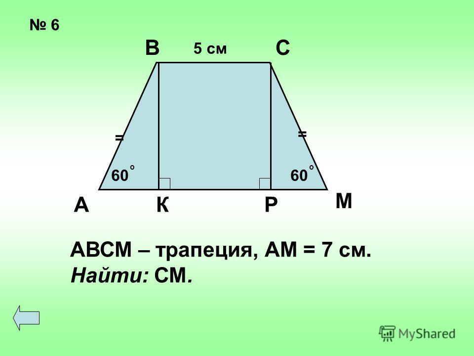 6 = = 60 оо 5 см А ВС КР М АВСМ – трапеция, АМ = 7 см. Найти: СМ.