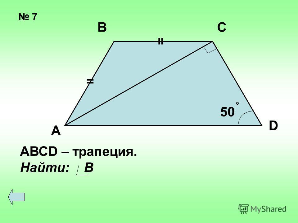 7 = = 50 о А ВС D АВСD – трапеция. Найти: В