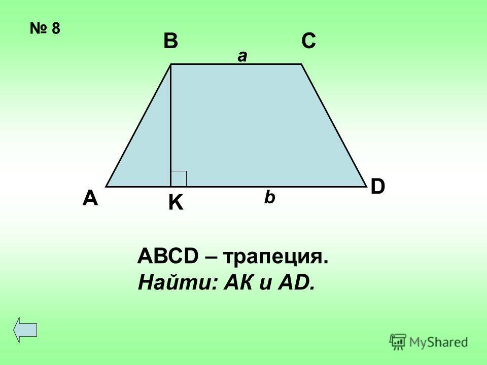 8 А ВС D K a b АВСD – трапеция. Найти: АК и АD.