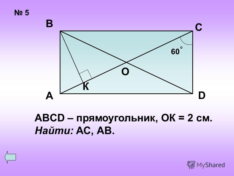 5 60 о О К А В С D ABCD – прямоугольник, ОК = 2 см. Найти: АС, АВ.