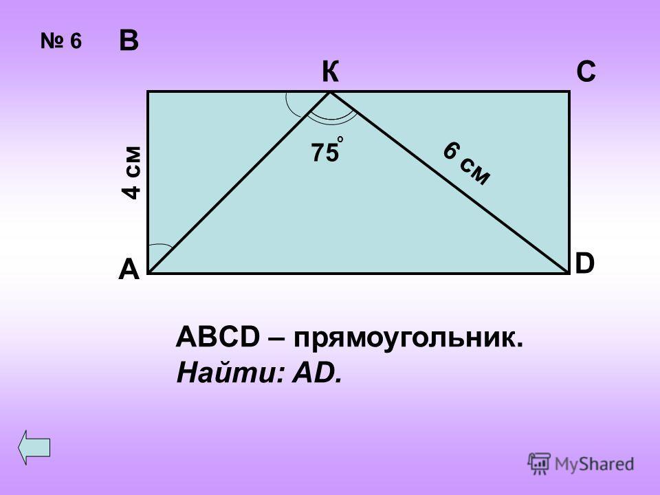 6 А В СК D 4 см 6 см 75 о ABCD – прямоугольник. Найти: AD.