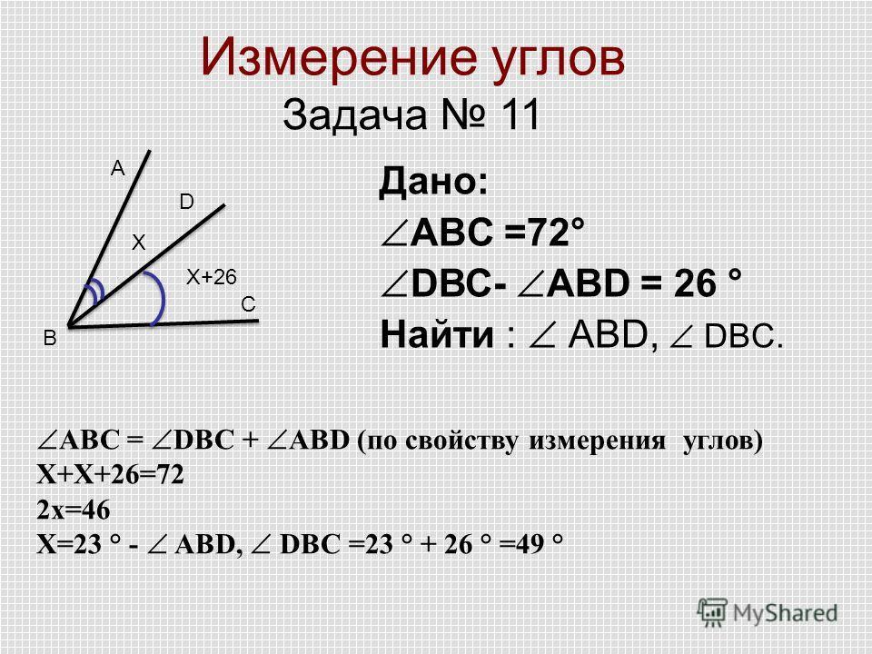 Измерение углов Задача 11 А D С B Дано: АВC =72° DВС- АВD = 26 ° Найти : ABD, DBC. X+26 X АВC = DВС + АВD (по свойству измерения углов) Х+Х+26=72 2 х=46 Х=23 ° - ABD, DBC =23 ° + 26 ° =49 °