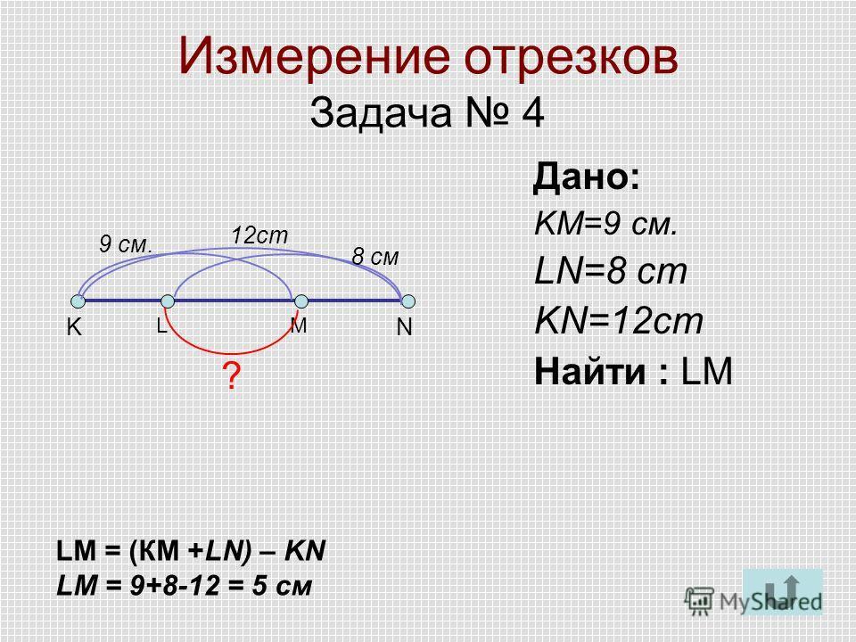 Измерение отрезков Задача 4 KN Дано: KM=9 см. LN=8 cm KN=12cm Найти : LM LM ? 9 см. 8 см 12cm LM = (КМ +LN) – KN LM = 9+8-12 = 5 см