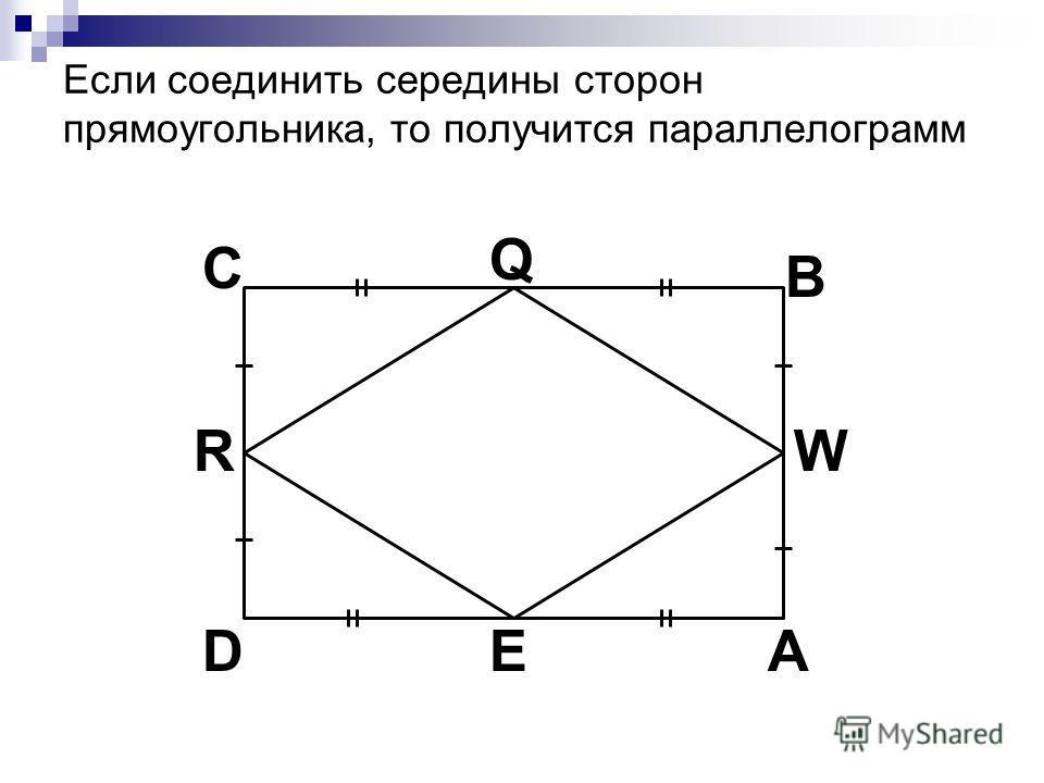 Если соединить середины сторон прямоугольника, то получится параллелограмм C A B D Q W E R
