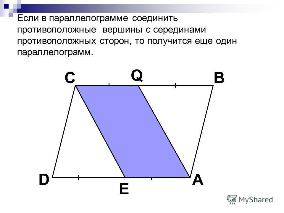 Если в параллелограмме соединить противоположные вершины с серединами противоположных сторон, то получится еще один параллелограмм. C A B D Q E