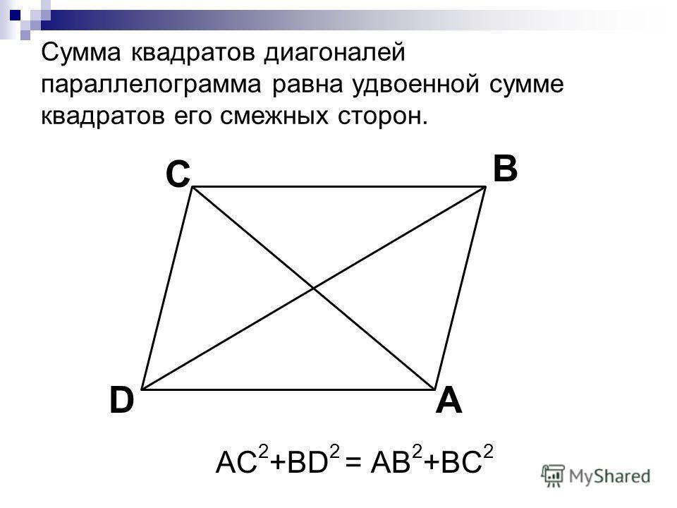 Сумма квадратов диагоналей параллелограмма равна удвоенной сумме квадратов его смежных сторон. AC 2 +BD 2 = AB 2 +BC 2 C A B D