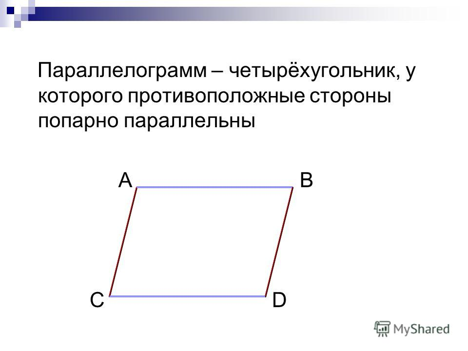 Параллелограмм – четырёхугольник, у которого противоположные стороны попарно параллельны А B С D
