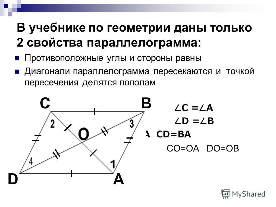 Противоположные углы и стороны равны Диагонали параллелограмма пересекаются и точкой пересечения делятся пополам C = A D = B CB=DA CD=BA CO=OA DO=OB В учебнике по геометрии даны только 2 свойства параллелограмма: C A B D