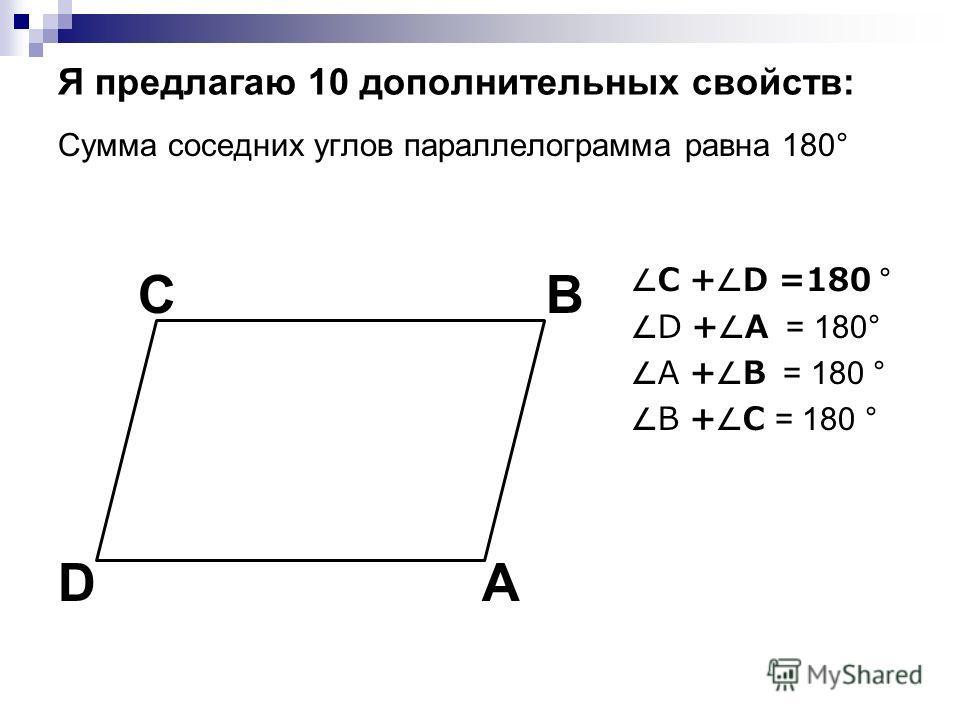 Я предлагаю 10 дополнительных свойств: Сумма соседних углов параллелограмма равна 180° C + D =180 ° D + A = 180° A + B = 180 ° B + C = 180 ° C A B D