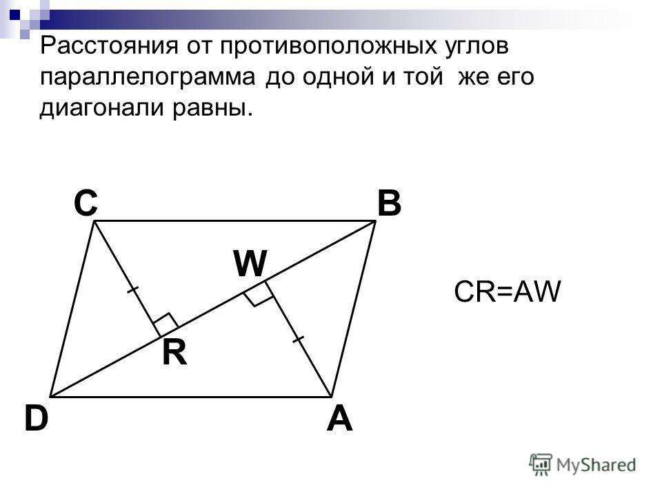 Расстояния от противоположных углов параллелограмма до одной и той же его диагонали равны. CR=AW C A B D W R
