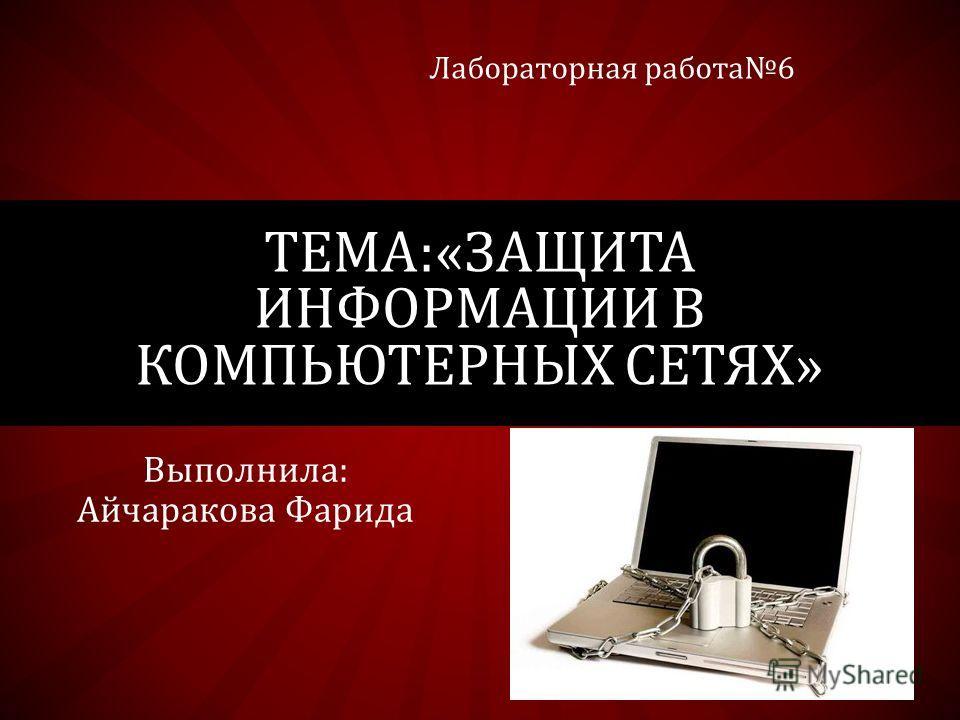 Выполнила: Айчаракова Фарида ТЕМА:«ЗАЩИТА ИНФОРМАЦИИ В КОМПЬЮТЕРНЫХ СЕТЯХ» Лабораторная работа 6