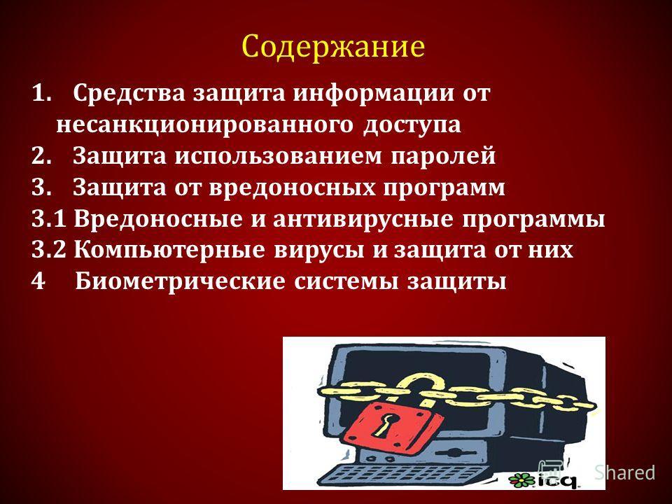 Содержание 1. Средства защита информации от несанкционированного доступа 2. Защита использованием паролей 3. Защита от вредоносных программ 3.1 Вредоносные и антивирусные программы 3.2 Компьютерные вирусы и защита от них 4 Биометрические системы защи