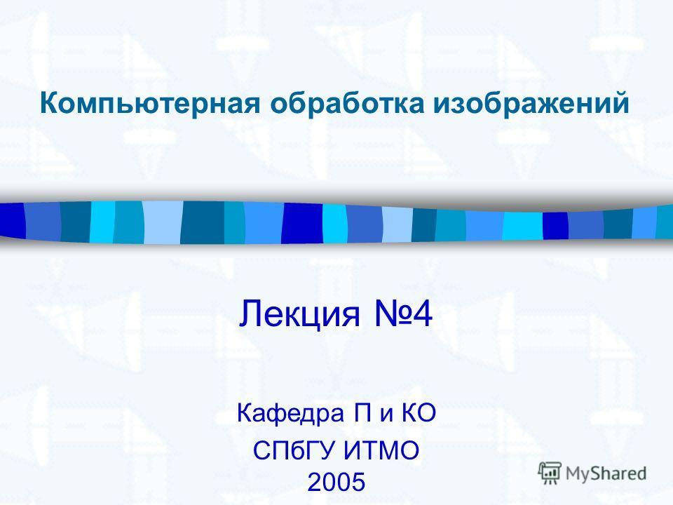 Компьютерная обработка изображений Лекция 4 Кафедра П и КО СПбГУ ИТМО 2005