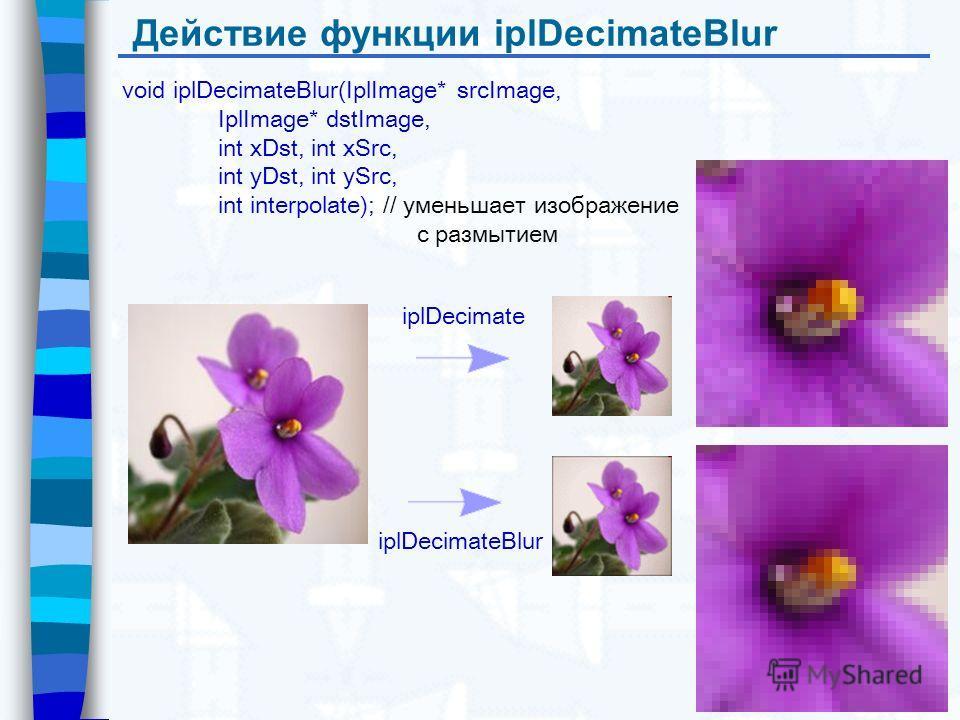 Действие функции iplDecimateBlur void iplDecimateBlur(IplImage* srcImage, IplImage* dstImage, int xDst, int xSrc, int yDst, int ySrc, int interpolate); // уменьшает изображение с размытием iplDecimate iplDecimateBlur