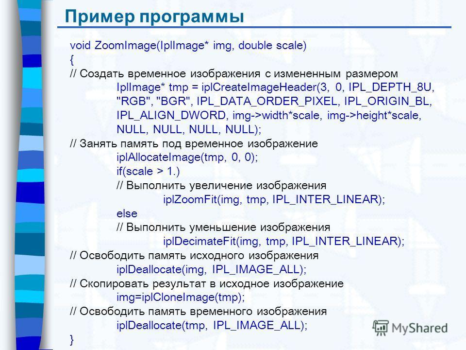 Пример программы void ZoomImage(IplImage* img, double scale) { // Создать временное изображения с измененным размером IplImage* tmp = iplCreateImageHeader(3, 0, IPL_DEPTH_8U,
