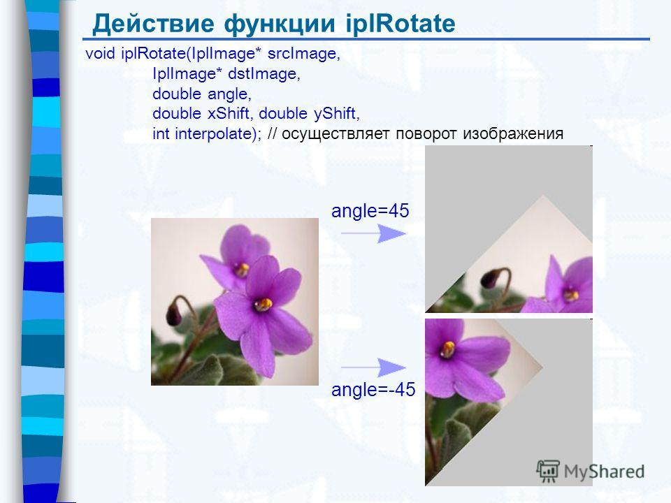 Действие функции iplRotate void iplRotate(IplImage* srcImage, IplImage* dstImage, double angle, double xShift, double yShift, int interpolate); // осуществляет поворот изображения angle=45 angle=-45
