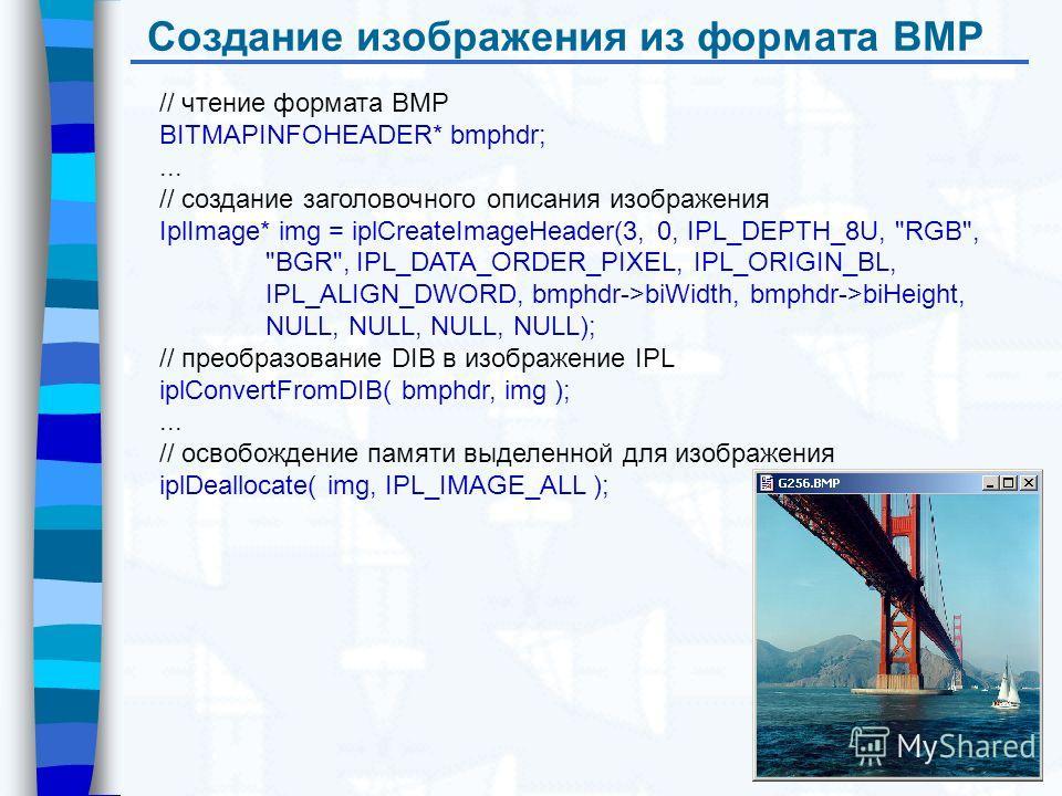 Создание изображения из формата BMP // чтение формата BMP BITMAPINFOHEADER* bmphdr;... // создание заголовочного описания изображения IplImage* img = iplCreateImageHeader(3, 0, IPL_DEPTH_8U,