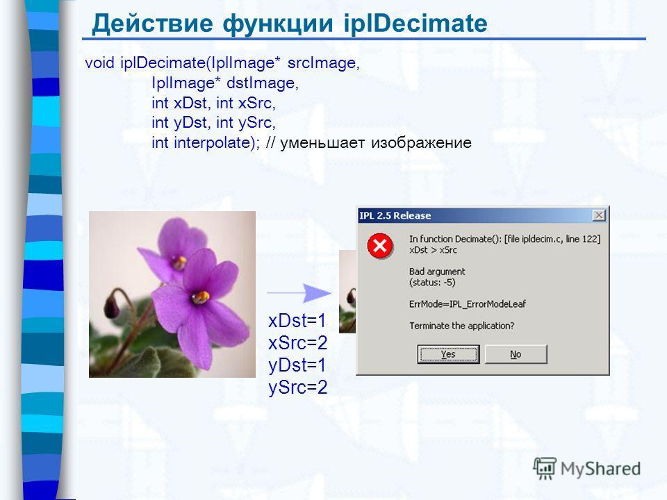 Действие функции iplDecimate void iplDecimate(IplImage* srcImage, IplImage* dstImage, int xDst, int xSrc, int yDst, int ySrc, int interpolate); // уменьшает изображение xDst=1 xSrc=2 yDst=1 ySrc=2