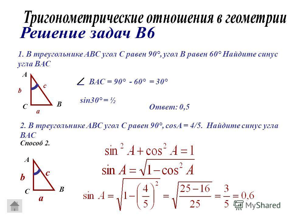 1. В треугольнике АВС угол С равен 90°, угол В равен 60° Найдите синус угла ВАС А В С a b c ВАС = 90° - 60° = 30° sin30° = ½ 2. В треугольнике АВС угол С равен 90°, cosA = 4/5. Найдите синус угла ВАС Способ 2. А В С a b c Ответ: 0,5