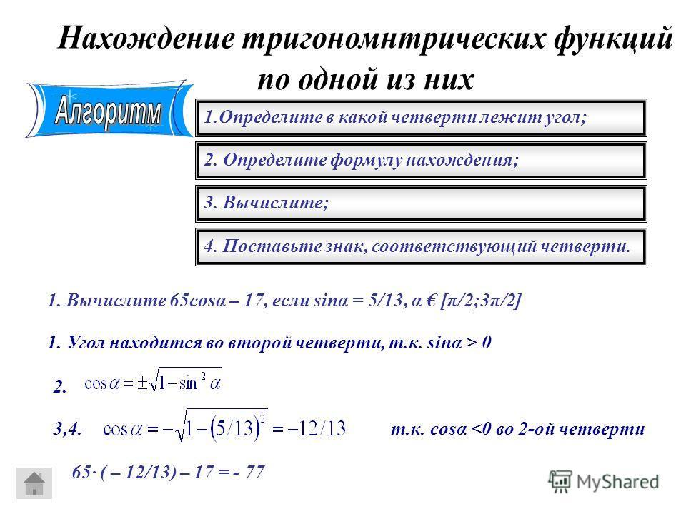 1. Определите в какой четверти лежит угол; 2. Определите формулу нахождения; 3. Вычислите; 4. Поставьте знак, соответствующий четверти. 1. Вычислите 65cosα – 17, если sinα = 5/13, α [π/2;3π/2] 1. Угол находится во второй четверти, т.к. sinα > 0 2. 3,
