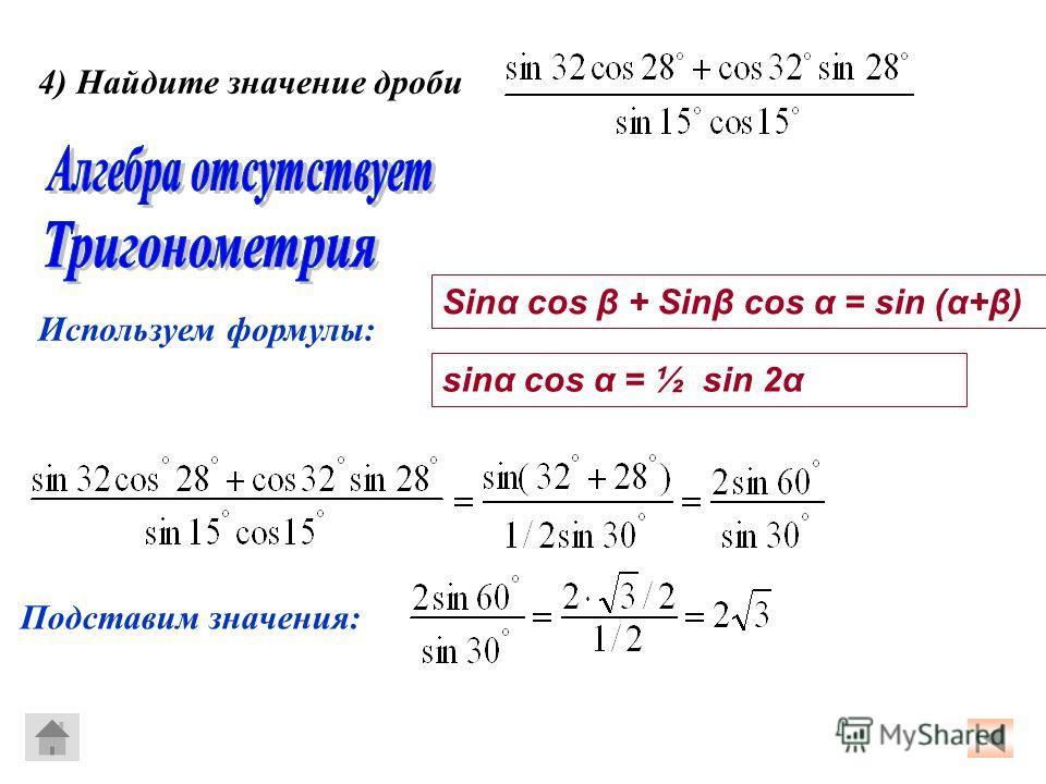 Используем формулы: Sinα cos β + Sinβ cos α = sin (α+β) sinα cos α = ½ sin 2α 4) Найдите значение дроби Подставим значения: