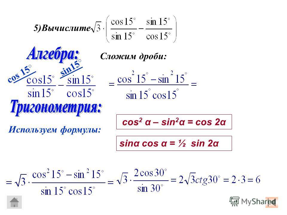 5)Вычислите Сложим дроби: cos 15 sin15 Используем формулы: cos 2 α – sin 2 α = cos 2α sinα cos α = ½ sin 2α