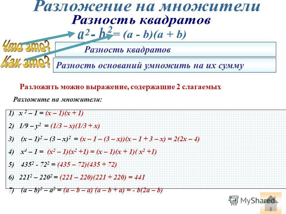 Разложите на множители: 1)х 2 – 1 = (x – 1)(x + 1) 2)1/9 – у 2 = (1/3 – x)(1/3 + x) 3) (x – 1) 2 – (3 – x) 2 = (x – 1 – (3 – x))(x – 1 + 3 – x) = 2(2x – 4) 4) x 4 – 1 = (x 2 – 1)(x 2 +1) = (x – 1)(x + 1)( x 2 +1) 5) 435 2 - 72 2 = (435 – 72)(435 + 72