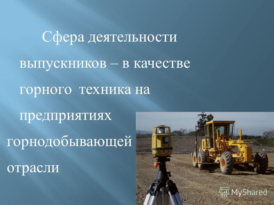 Сфера деятельности выпускников – в качестве горного техника на предприятиях горнодобывающей отрасли