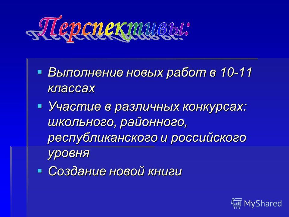 Выполнение новых работ в 10-11 классах Выполнение новых работ в 10-11 классах Участие в различных конкурсах: школьного, районного, республиканского и российского уровня Участие в различных конкурсах: школьного, районного, республиканского и российско