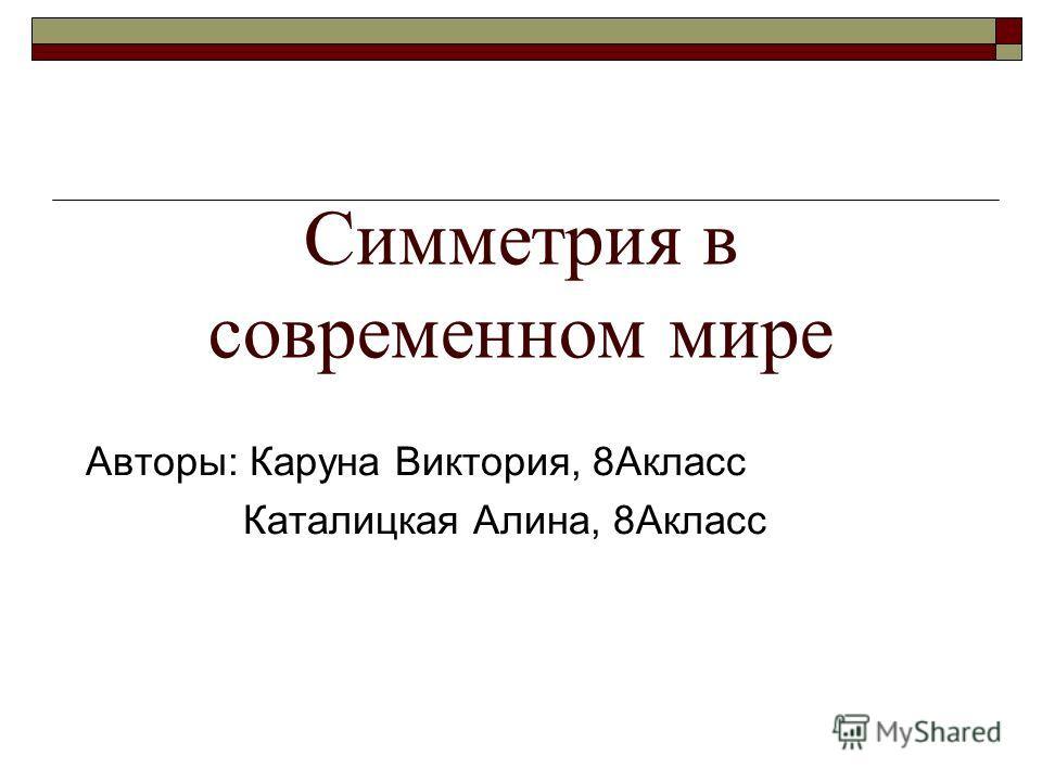 Симметрия в современном мире Авторы: Каруна Виктория, 8Акласс Каталицкая Алина, 8Акласс