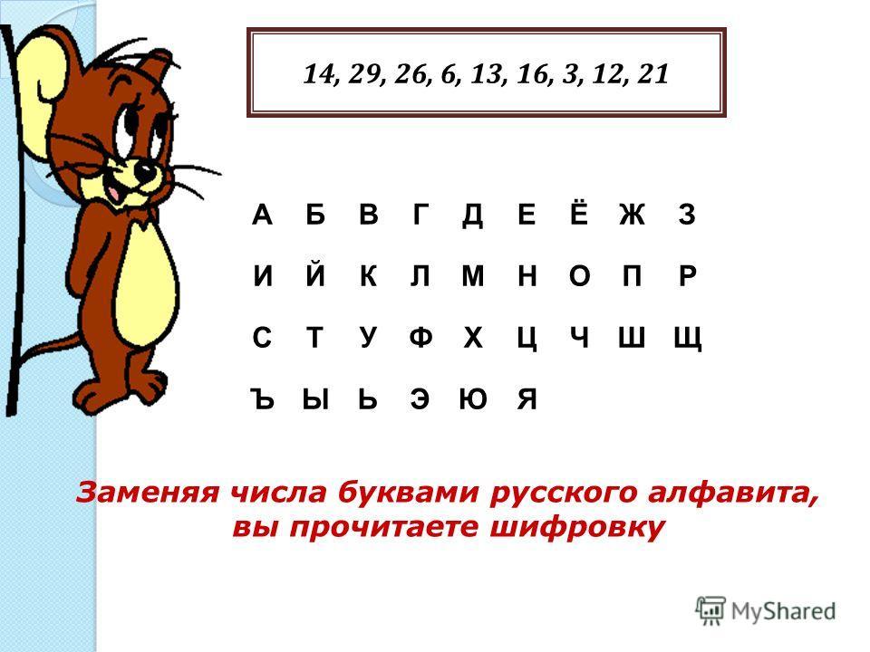 Заменяя числа буквами русского алфавита, вы прочитаете шифровку 14, 29, 26, 6, 13, 16, 3, 12, 21 АБВГДЕЁЖЗ ИЙКЛМНОПР СТУФХЦЧШЩ ЪЫЬЭЮЯ