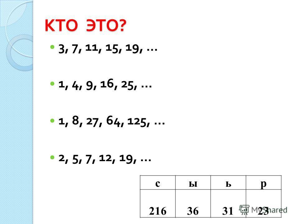 КТО ЭТО ? 3, 7, 11, 15, 19, … 1, 4, 9, 16, 25, … 1, 8, 27, 64, 125, … 2, 5, 7, 12, 19, … сыьр 216363123