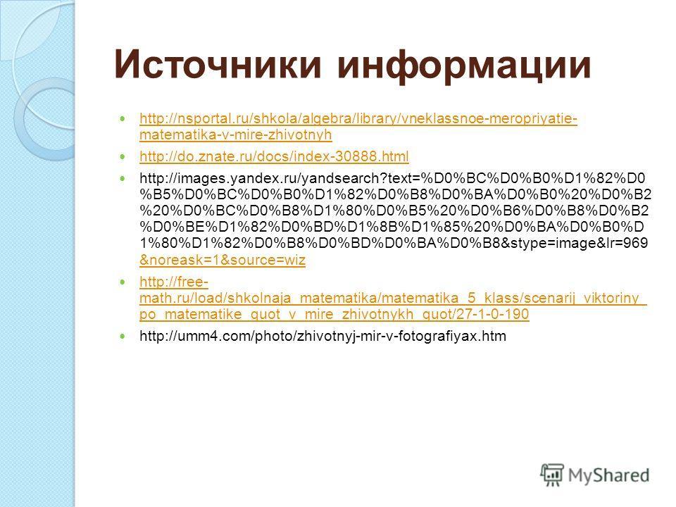 Источники информации http://nsportal.ru/shkola/algebra/library/vneklassnoe-meropriyatie- matematika-v-mire-zhivotnyh http://nsportal.ru/shkola/algebra/library/vneklassnoe-meropriyatie- matematika-v-mire-zhivotnyh http://do.znate.ru/docs/index-30888.