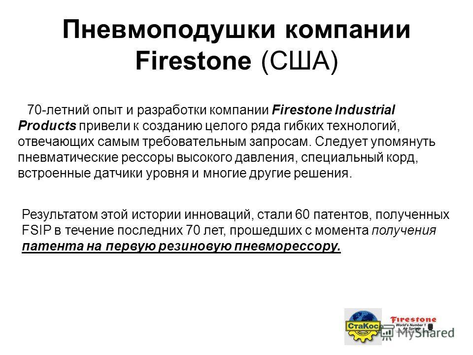 70-летний опыт и разработки компании Firestone Industrial Products привели к созданию целого ряда гибких технологий, отвечающих самым требовательным запросам. Следует упомянуть пневматические рессоры высокого давления, специальный корд, встроенные да