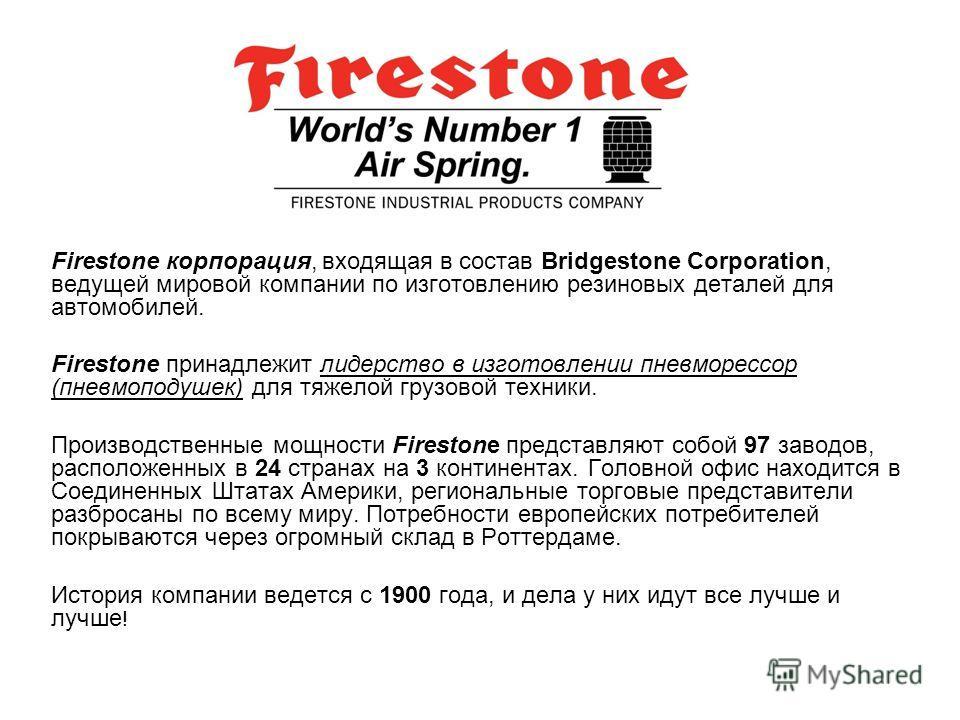 Firestone корпорация, входящая в состав Bridgestone Corporation, ведущей мировой компании по изготовлению резиновых деталей для автомобилей. Firestone принадлежит лидерство в изготовлении пневморессор (пневмоподушек) для тяжелой грузовой техники. Про