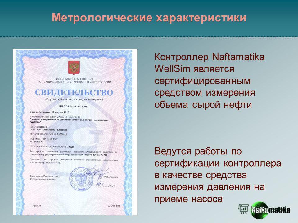 Метрологические характеристики Контроллер Naftamatika WellSim является сертифицированным средством измерения объема сырой нефти Ведутся работы по сертификации контроллера в качестве средства измерения давления на приеме насоса