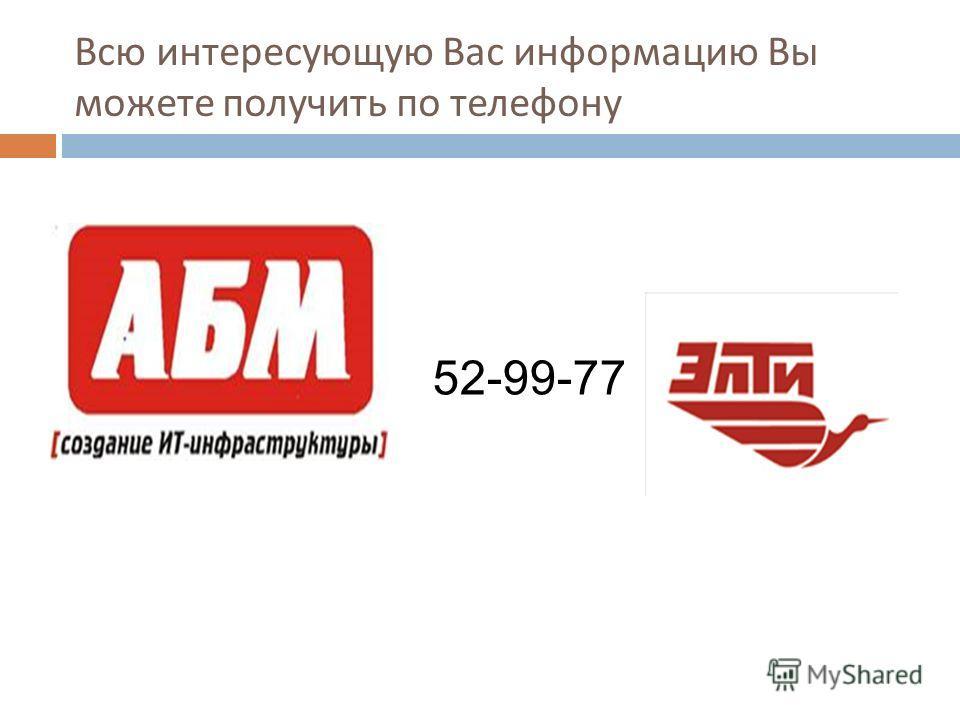 Всю интересующую Вас информацию Вы можете получить по телефону 52-99-77